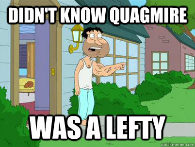 didn't know quagmire was a lefty