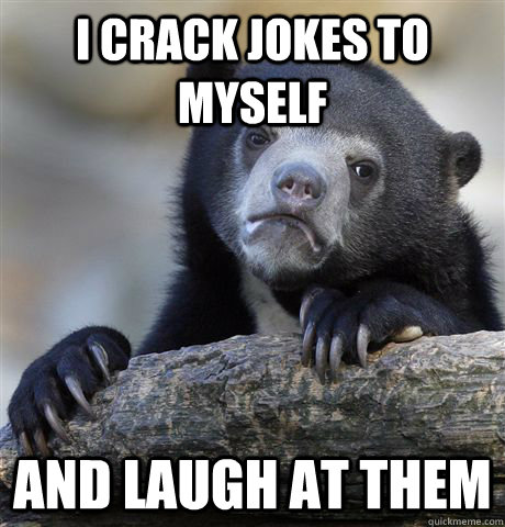 I crack jokes to myself and laugh at them - I crack jokes to myself and laugh at them  Confession Bear