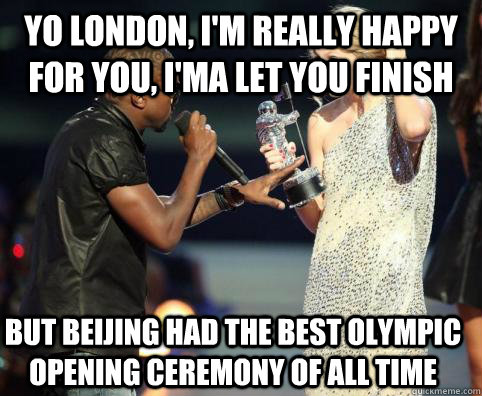 Yo london, I'm really happy for you, I'ma Let you finish But beijing had the best olympic opening ceremony of all time