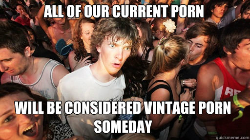 ALL OF OUR CURRENT PORN WILL BE CONSIDERED VINTAGE PORN SOMEDAY - ALL OF OUR CURRENT PORN WILL BE CONSIDERED VINTAGE PORN SOMEDAY  Sudden Clarity Clarence