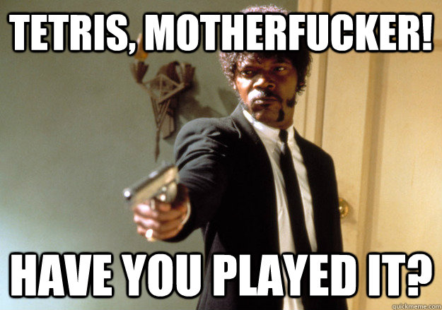 TETRIS, MOTHERFUCKER! HAVE YOU PLAYED IT?  Samuel L Jackson
