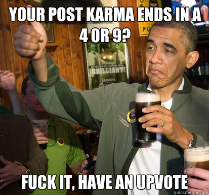 Your post karma ends in a 4 0r 9?  fuck it, have an upvote
