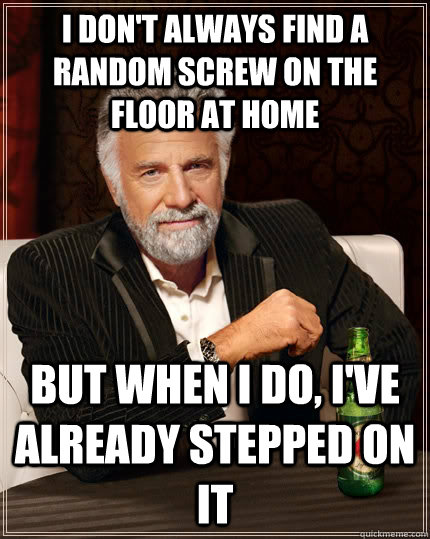 i don't always find a random screw on the floor at home but when I do, i've already stepped on it - i don't always find a random screw on the floor at home but when I do, i've already stepped on it  The Most Interesting Man In The World