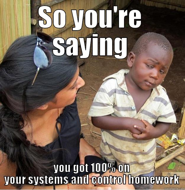 Systems and Control Week 3 - SO YOU'RE SAYING YOU GOT 100% ON YOUR SYSTEMS AND CONTROL HOMEWORK Skeptical Third World Kid
