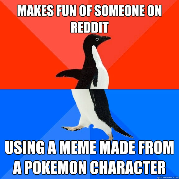 Makes fun of someone on reddit using a meme made from a pokemon character - Makes fun of someone on reddit using a meme made from a pokemon character  Socially Awesome Awkward Penguin