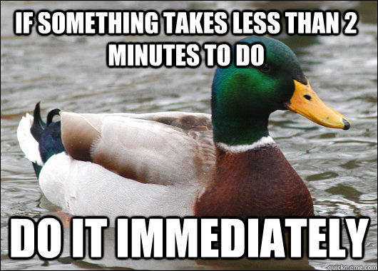 If something takes less than 2 minutes to do Do it immediately  - If something takes less than 2 minutes to do Do it immediately   Actual Advice Mallard