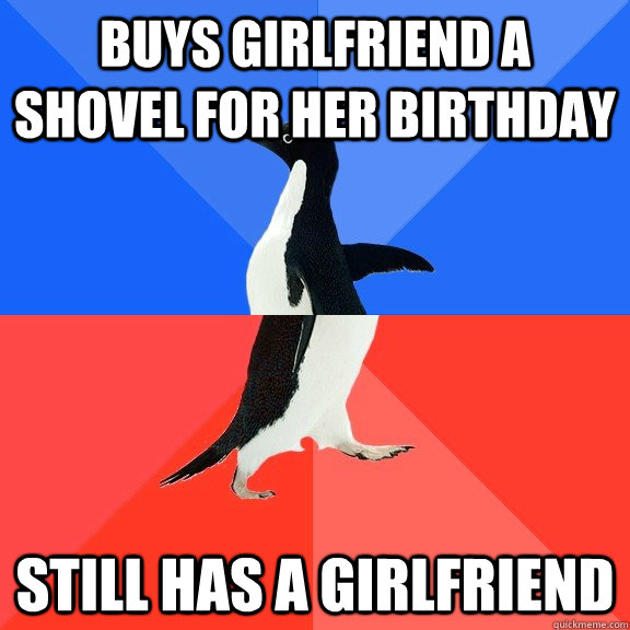 Buys girlfriend a shovel for her birthday Still has a girlfriend - Buys girlfriend a shovel for her birthday Still has a girlfriend  Socially Awkward Awesome Penguin