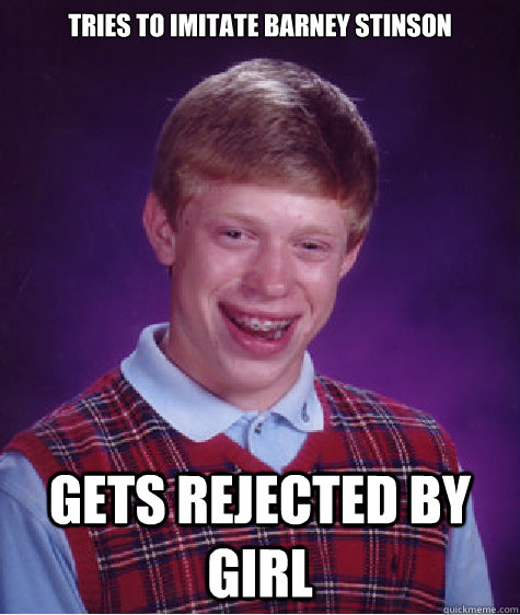 tries to imitate Barney Stinson gets rejected by girl - tries to imitate Barney Stinson gets rejected by girl  Bad Luck Brian