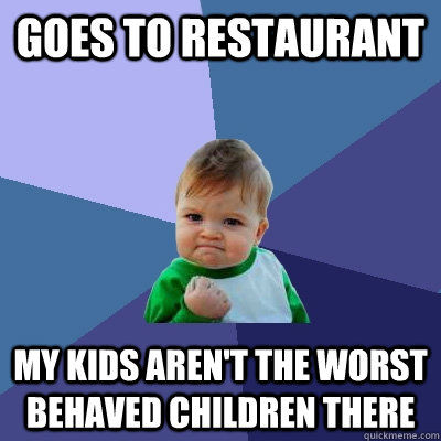 Goes to restaurant My kids aren't the worst behaved children there - Goes to restaurant My kids aren't the worst behaved children there  Success Kid