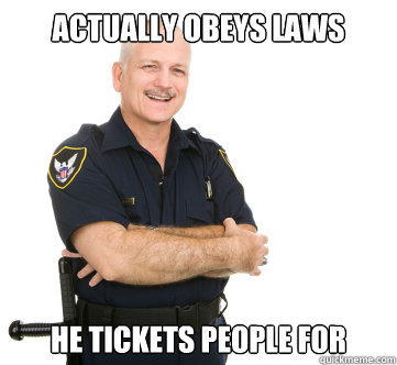 Actually obeys laws he tickets people for - Actually obeys laws he tickets people for  Misc