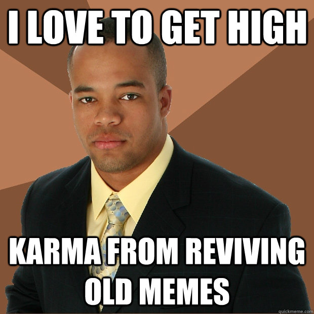 I love to get high karma from reviving old memes - I love to get high karma from reviving old memes  Successful Black Man