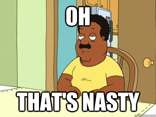 Oh That's nasty - Oh That's nasty  Cleveland Brown