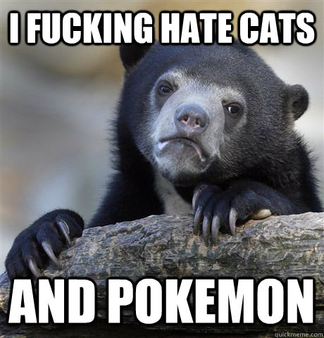 I fucking hate cats And pokemon - I fucking hate cats And pokemon  Confession Bear