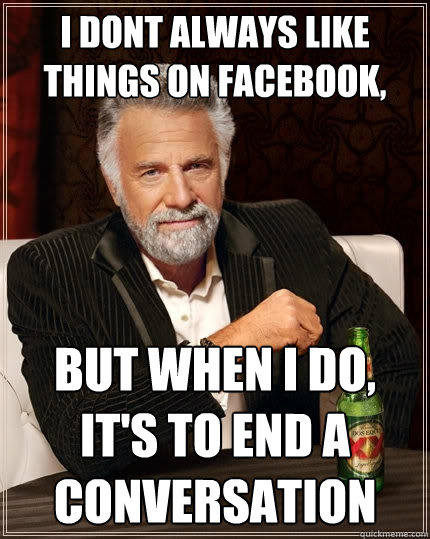 i dont always like things on facebook, but when I do, it's to end a conversation - i dont always like things on facebook, but when I do, it's to end a conversation  The Most Interesting Man In The World