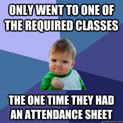 Only went to one of the required classes the one time they had an attendance sheet - Only went to one of the required classes the one time they had an attendance sheet  Success Kid