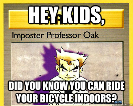 Hey Kids, Did you know you can ride your bicycle indoors?  Imposter Professor Oak