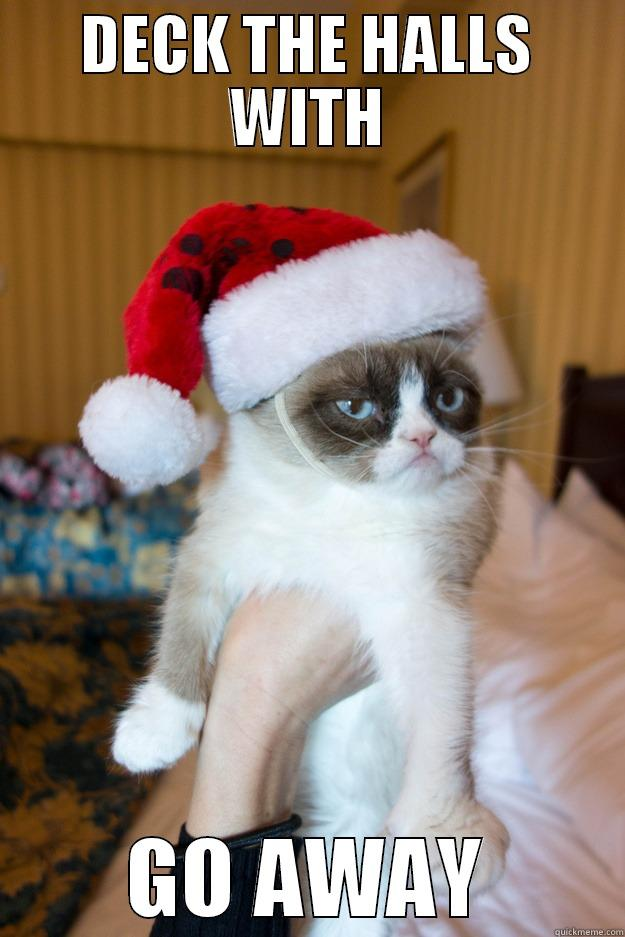 Deck the halls with go away - DECK THE HALLS WITH GO AWAY Grumpy xmas