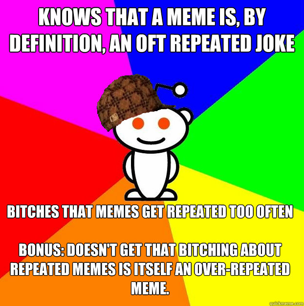 knows that a meme is, by definition, an oft repeated joke bitches that memes get repeated too often  bonus: Doesn't get that bitching about repeated memes is itself an over-repeated meme.  - knows that a meme is, by definition, an oft repeated joke bitches that memes get repeated too often  bonus: Doesn't get that bitching about repeated memes is itself an over-repeated meme.   Scumbag Redditor