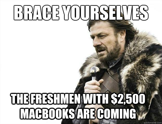 Brace yourselves The freshmen with $2,500 MacBooks are coming - Brace yourselves The freshmen with $2,500 MacBooks are coming  Brace Yourselves - Borimir