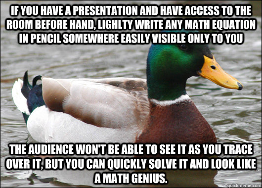 If you have a presentation and have access to the room before hand, lighlty write any math equation in pencil somewhere easily visible only to you The audience won't be able to see it as you trace over it, but you can quickly solve it and look like a math - If you have a presentation and have access to the room before hand, lighlty write any math equation in pencil somewhere easily visible only to you The audience won't be able to see it as you trace over it, but you can quickly solve it a