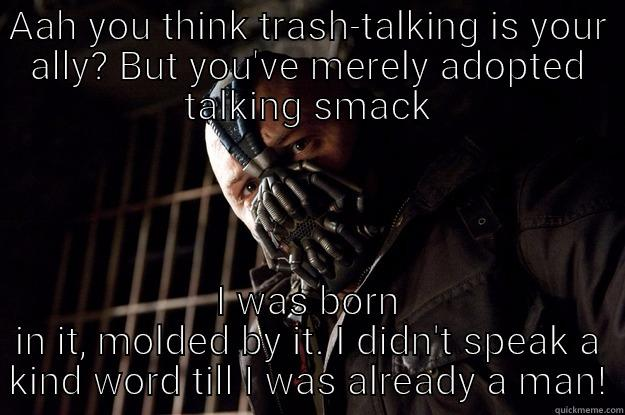AAH YOU THINK TRASH-TALKING IS YOUR ALLY? BUT YOU'VE MERELY ADOPTED TALKING SMACK I WAS BORN IN IT, MOLDED BY IT. I DIDN'T SPEAK A KIND WORD TILL I WAS ALREADY A MAN! Angry Bane
