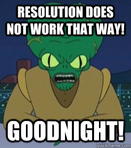 RESOLUTION DOES NOT WORK THAT WAY! GOODNIGHT! - RESOLUTION DOES NOT WORK THAT WAY! GOODNIGHT!  Angry Morbo