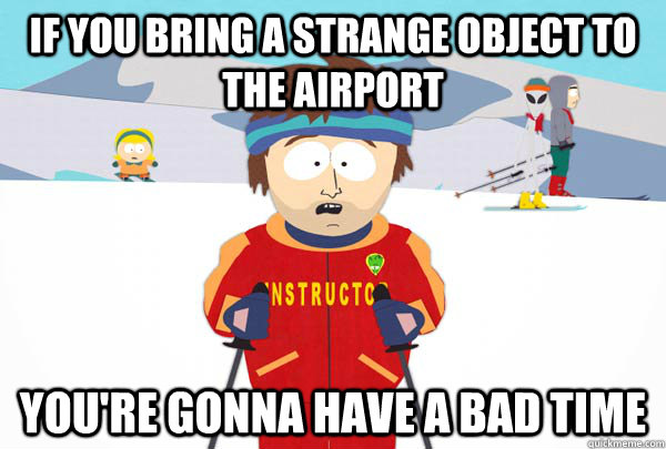 If you bring a strange object to the airport  You're gonna have a bad time - If you bring a strange object to the airport  You're gonna have a bad time  Super Cool Ski Instructor