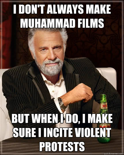i don't always make muhammad films But when i do, i make sure i incite violent protests - i don't always make muhammad films But when i do, i make sure i incite violent protests  The Most Interesting Man In The World