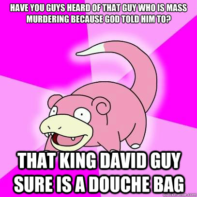 Have you guys heard of that guy who is mass murdering because god told him to? That king david guy sure is a douche bag - Have you guys heard of that guy who is mass murdering because god told him to? That king david guy sure is a douche bag  Slowpoke