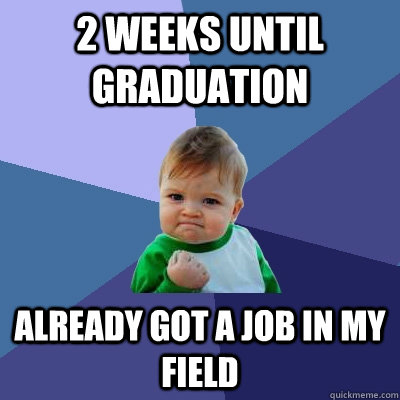 2 weeks until graduation already got a job in my field - 2 weeks until graduation already got a job in my field  Success Kid