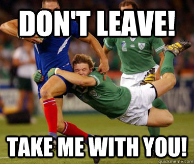 Don't Leave! Take me with you!  Rugby love