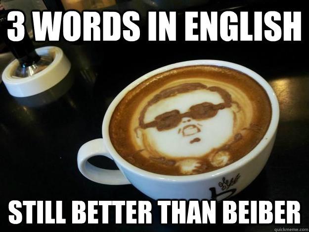 3 words in english still better than beiber - 3 words in english still better than beiber  Gangam Style latt