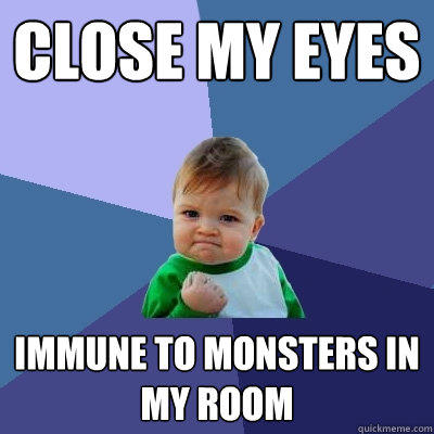 close my eyes immune to monsters in my room - close my eyes immune to monsters in my room  Success Kid
