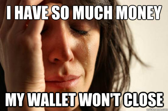 I have so much money My wallet won't close - I have so much money My wallet won't close  First World Problems