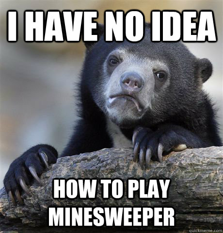 I have no Idea How to play Minesweeper - I have no Idea How to play Minesweeper  Confession Bear