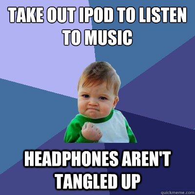 Take out iPod to listen to music headphones aren't tangled up - Take out iPod to listen to music headphones aren't tangled up  Success Kid