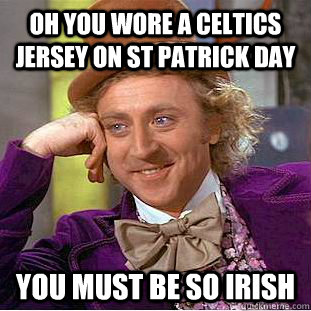 Oh you wore a celtics jersey on St patrick day you must be so irish