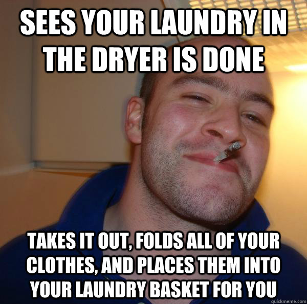 Sees your laundry in the dryer is done Takes it out, folds all of your clothes, and places them into your laundry basket for you - Sees your laundry in the dryer is done Takes it out, folds all of your clothes, and places them into your laundry basket for you  Misc