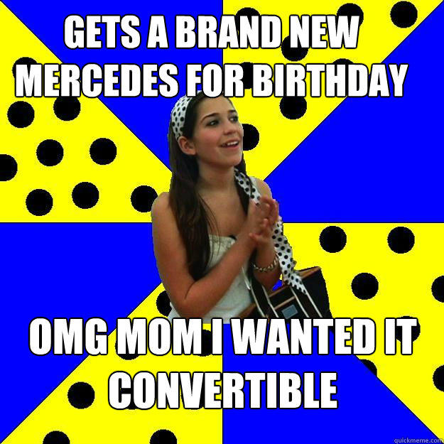 gets a brand new mercedes for birthday omg mom i wanted it convertible  Sheltered Suburban Kid