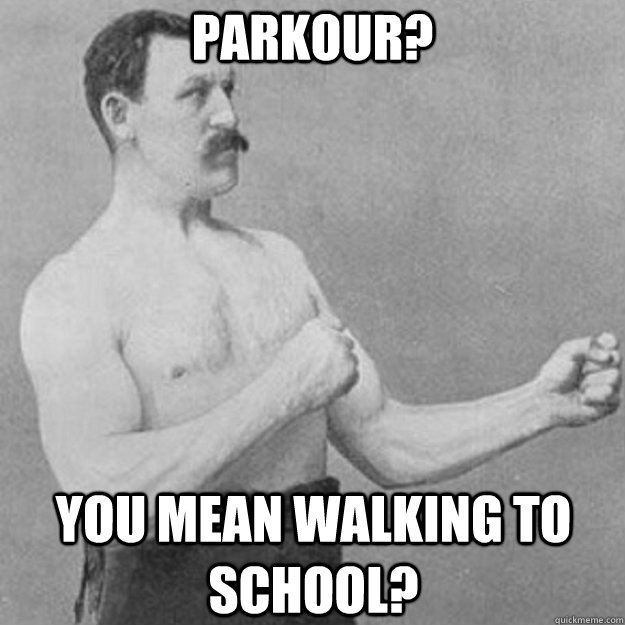 Parkour? You mean walking to school? - Parkour? You mean walking to school?  overly manly man