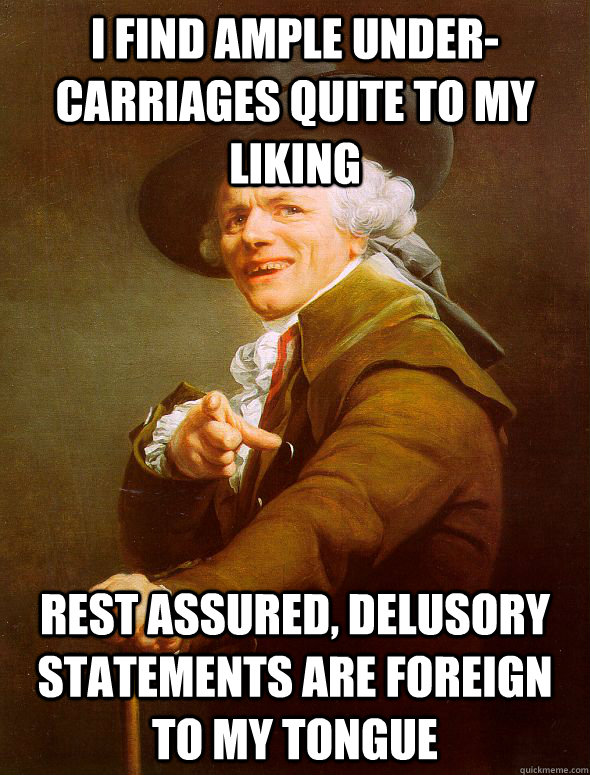 i find ample under-carriages quite to my liking rest assured, delusory statements are foreign to my tongue - i find ample under-carriages quite to my liking rest assured, delusory statements are foreign to my tongue  Joseph Ducreux