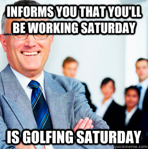 informs you that you'll be working saturday is golfing saturday