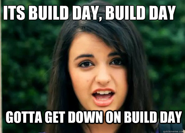 Its build day, build day Gotta get down on build day  Awkward Rebecca Black