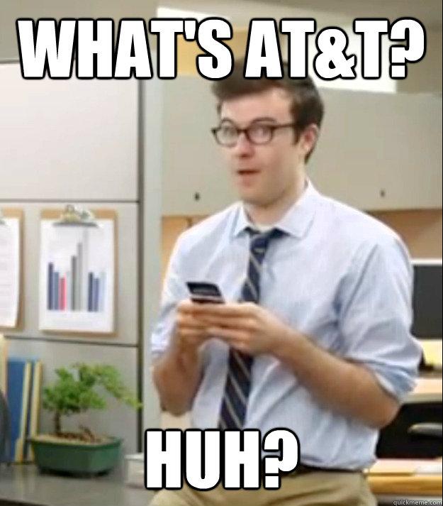 What's AT&T? Huh?  Huh guy