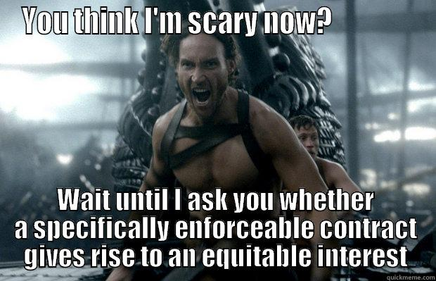 YOU THINK I'M SCARY NOW?                WAIT UNTIL I ASK YOU WHETHER A SPECIFICALLY ENFORCEABLE CONTRACT GIVES RISE TO AN EQUITABLE INTEREST Misc