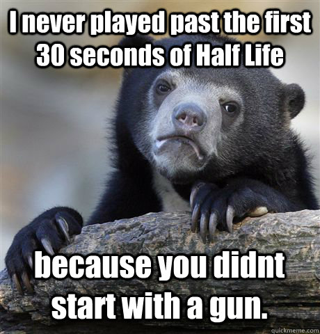 I never played past the first 30 seconds of Half Life because you didnt start with a gun. - I never played past the first 30 seconds of Half Life because you didnt start with a gun.  Confession Bear