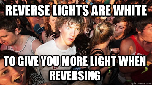 Reverse lights are white To give you more light when reversing  - Reverse lights are white To give you more light when reversing   Sudden Clarity Clarence