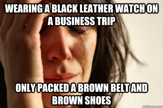 Wearing a black leather watch on a business trip Only packed a brown belt and brown shoes  - Wearing a black leather watch on a business trip Only packed a brown belt and brown shoes   First World Problems