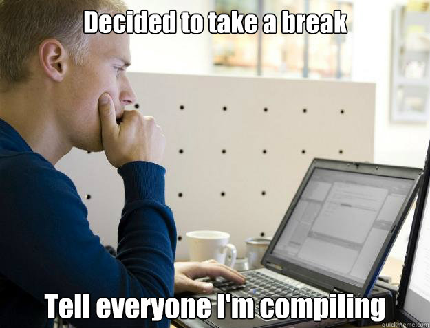 Decided to take a break Tell everyone I'm compiling - Decided to take a break Tell everyone I'm compiling  Programmer