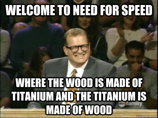 Welcome to Need For Speed Where the wood is made of titanium and the titanium is made of wood
